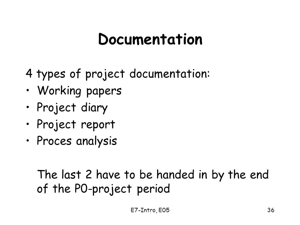 E7-Intro, E0536 Documentation 4 types of project documentation: Working papers Project diary Project report Proces analysis The last 2 have to be handed in by the end of the P0-project period
