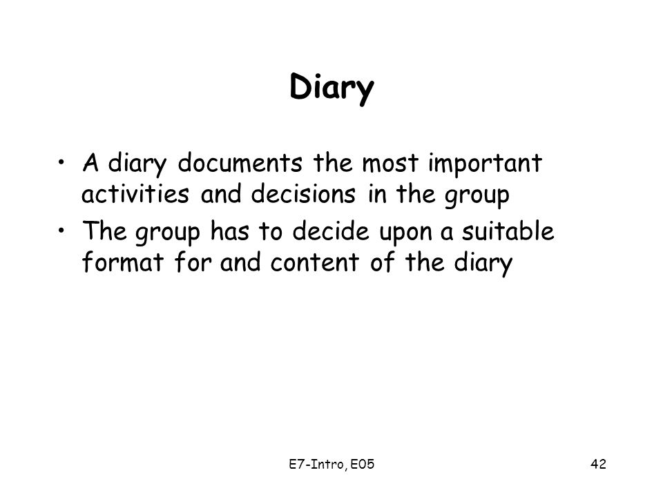 E7-Intro, E0542 Diary A diary documents the most important activities and decisions in the group The group has to decide upon a suitable format for and content of the diary