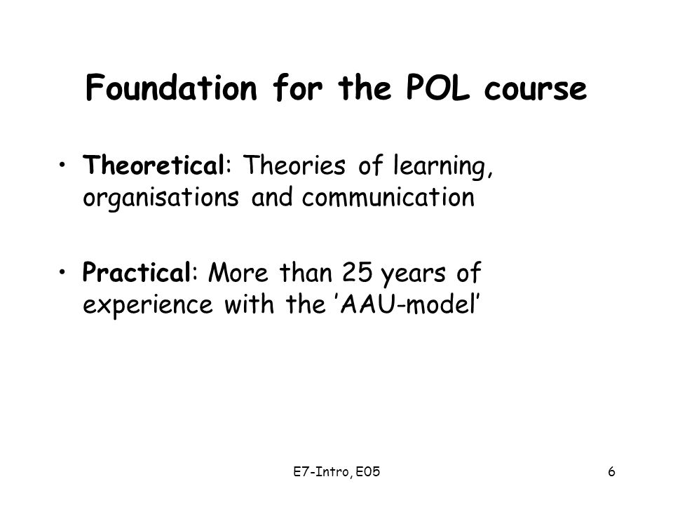 E7-Intro, E056 Foundation for the POL course Theoretical: Theories of learning, organisations and communication Practical: More than 25 years of experience with the 'AAU-model'