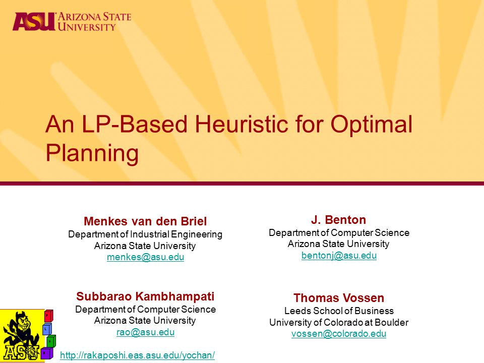 An LP-Based Heuristic for Optimal Planning Menkes van den Briel Department of Industrial Engineering Arizona State University menkes@asu.edu menkes@asu.edu Subbarao Kambhampati Department of Computer Science Arizona State University rao@asu.edu rao@asu.edu Thomas Vossen Leeds School of Business University of Colorado at Boulder vossen@colorado.edu vossen@colorado.edu J.