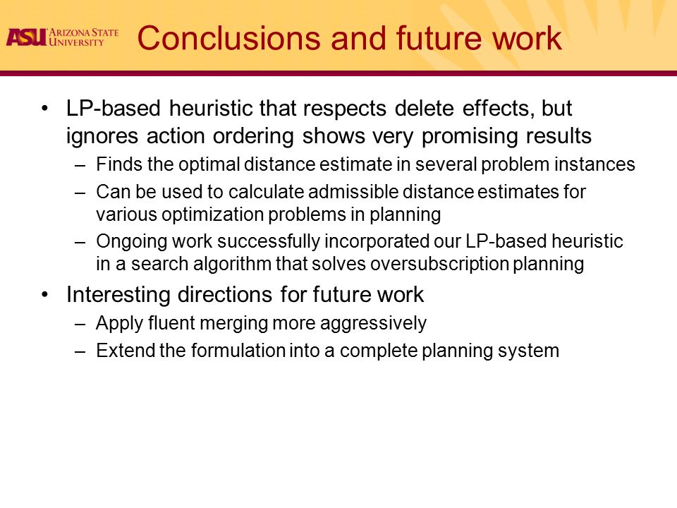 Conclusions and future work LP-based heuristic that respects delete effects, but ignores action ordering shows very promising results –Finds the optimal distance estimate in several problem instances –Can be used to calculate admissible distance estimates for various optimization problems in planning –Ongoing work successfully incorporated our LP-based heuristic in a search algorithm that solves oversubscription planning Interesting directions for future work –Apply fluent merging more aggressively –Extend the formulation into a complete planning system