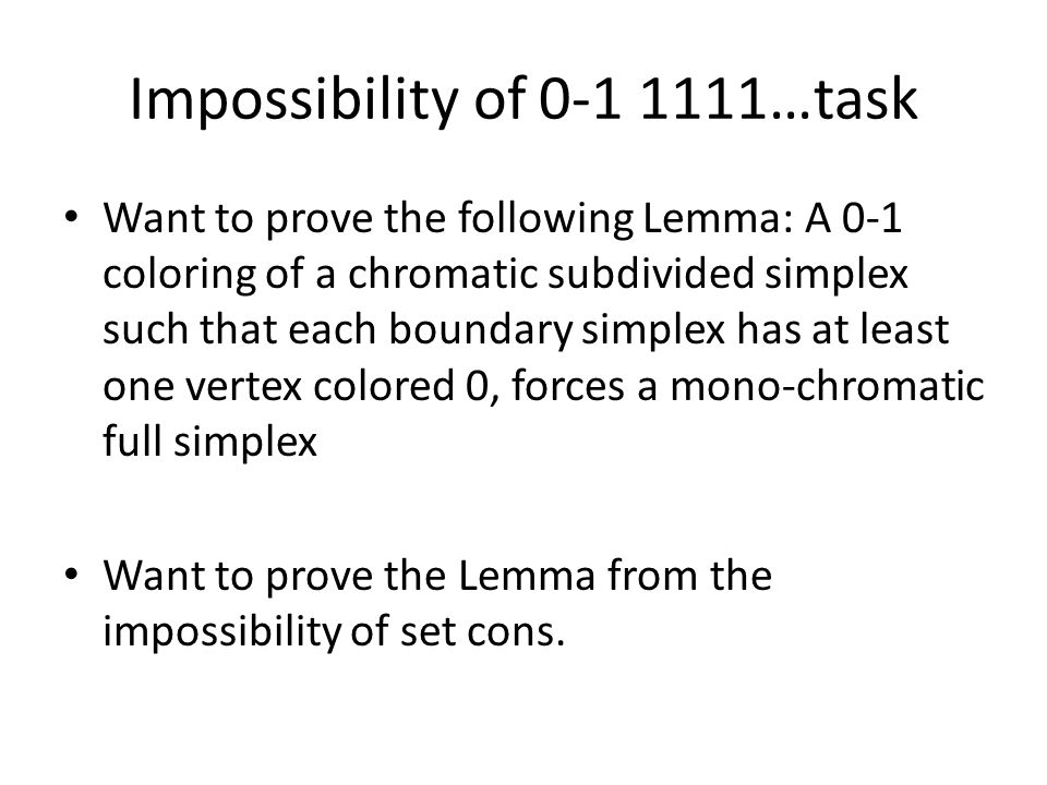 Impossibility of 0-1 1111…task Want to prove the following Lemma: A 0-1 coloring of a chromatic subdivided simplex such that each boundary simplex has at least one vertex colored 0, forces a mono-chromatic full simplex Want to prove the Lemma from the impossibility of set cons.