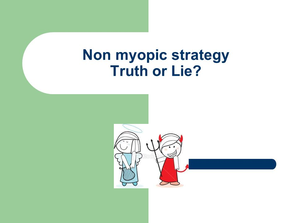 Non myopic strategy Truth or Lie?