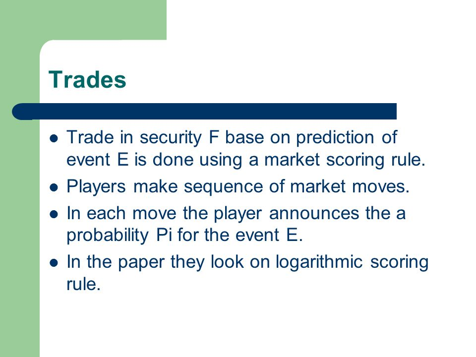 Trades Trade in security F base on prediction of event E is done using a market scoring rule. Players make sequence of market moves. In each move the