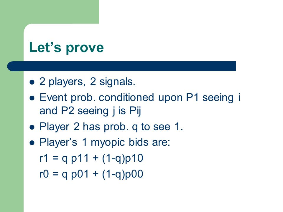 Let's prove 2 players, 2 signals. Event prob. conditioned upon P1 seeing i and P2 seeing j is Pij Player 2 has prob. q to see 1. Player's 1 myopic bid