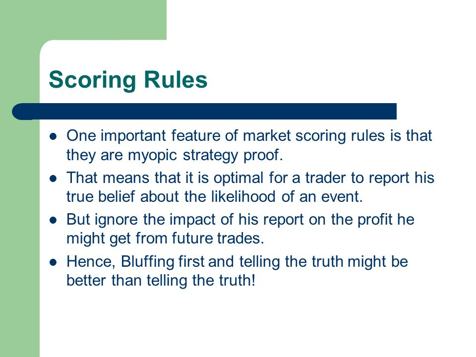 Scoring Rules One important feature of market scoring rules is that they are myopic strategy proof. That means that it is optimal for a trader to repo
