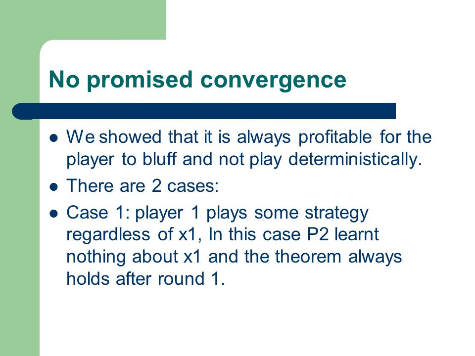 No promised convergence We showed that it is always profitable for the player to bluff and not play deterministically. There are 2 cases: Case 1: play