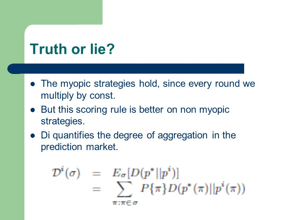 Truth or lie? The myopic strategies hold, since every round we multiply by const. But this scoring rule is better on non myopic strategies. Di quantif