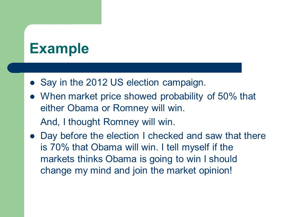 Example Say in the 2012 US election campaign. When market price showed probability of 50% that either Obama or Romney will win. And, I thought Romney