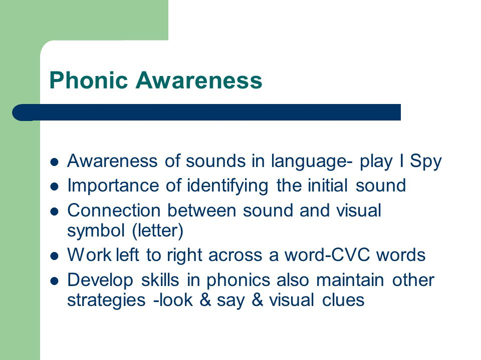 Phonic Awareness Awareness of sounds in language- play I Spy Importance of identifying the initial sound Connection between sound and visual symbol (letter) Work left to right across a word-CVC words Develop skills in phonics also maintain other strategies -look & say & visual clues