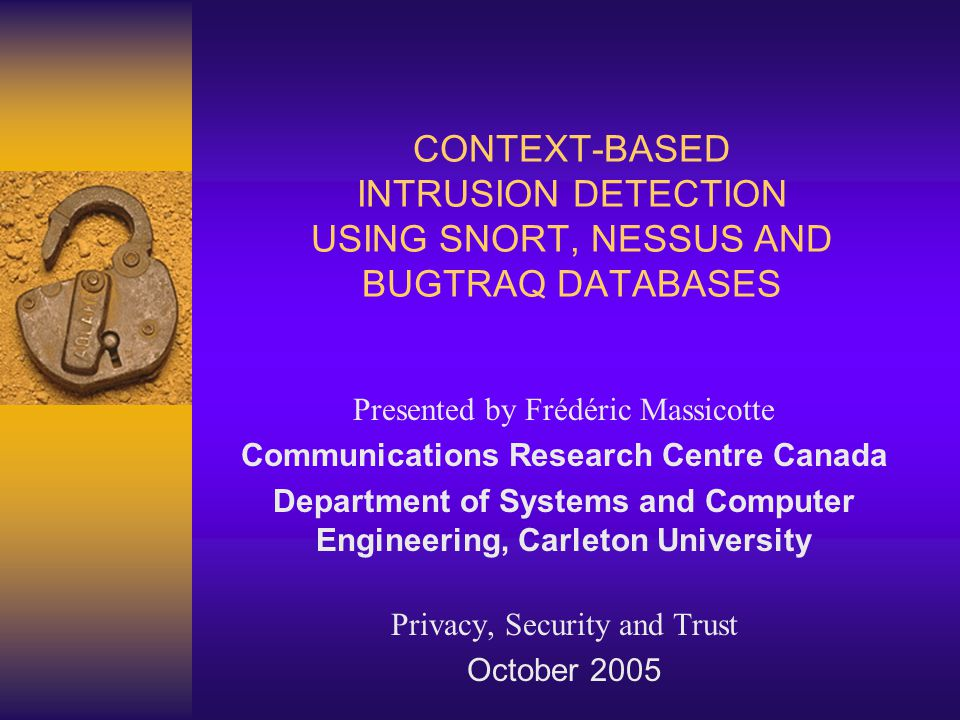CONTEXT-BASED INTRUSION DETECTION USING SNORT, NESSUS AND BUGTRAQ DATABASES Presented by Frédéric Massicotte Communications Research Centre Canada Department of Systems and Computer Engineering, Carleton University Privacy, Security and Trust October 2005