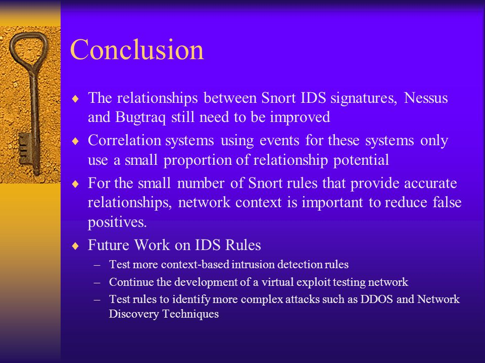 Conclusion  The relationships between Snort IDS signatures, Nessus and Bugtraq still need to be improved  Correlation systems using events for these systems only use a small proportion of relationship potential  For the small number of Snort rules that provide accurate relationships, network context is important to reduce false positives.