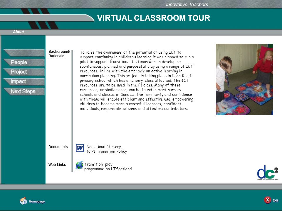Learning Together in Dundee Innovative Teachers VIRTUAL CLASSROOM TOUR Background/ Rationale Documents Web Links About To raise the awareness of the potential of using ICT to support continuity in children's learning it was planned to run a pilot to support transition.