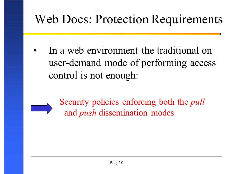 Pag. 10 Web Docs: Protection Requirements In a web environment the traditional on user-demand mode of performing access control is not enough: Securit