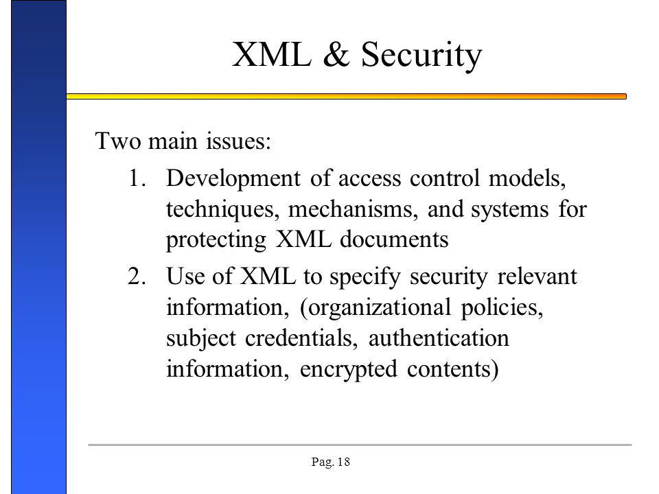 Pag. 18 XML & Security Two main issues: 1.Development of access control models, techniques, mechanisms, and systems for protecting XML documents 2.Use
