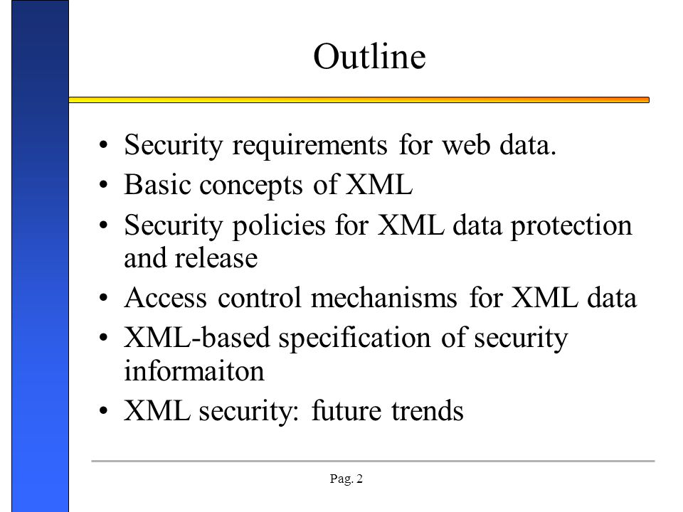 Pag. 2 Outline Security requirements for web data. Basic concepts of XML Security policies for XML data protection and release Access control mechanis
