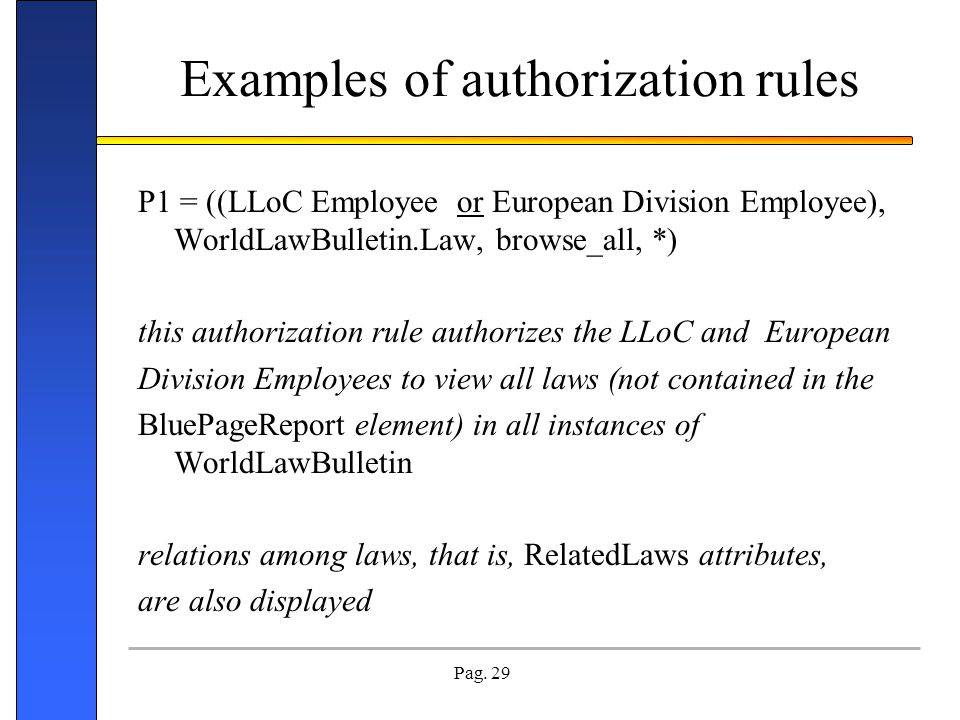 Pag. 29 Examples of authorization rules P1 = ((LLoC Employee or European Division Employee), WorldLawBulletin.Law, browse_all, *) this authorization r