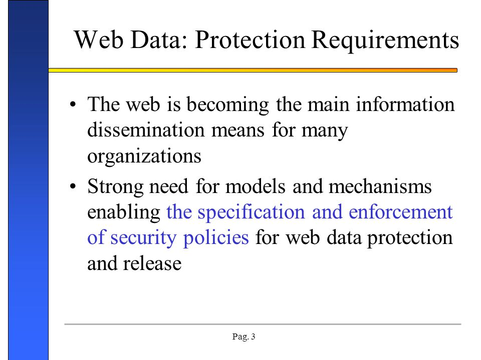 Pag. 3 Web Data: Protection Requirements The web is becoming the main information dissemination means for many organizations Strong need for models an