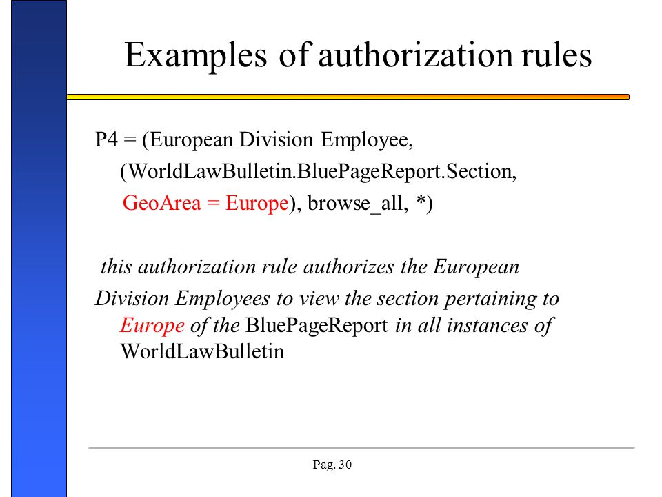 Pag. 30 Examples of authorization rules P4 = (European Division Employee, (WorldLawBulletin.BluePageReport.Section, GeoArea = Europe), browse_all, *)