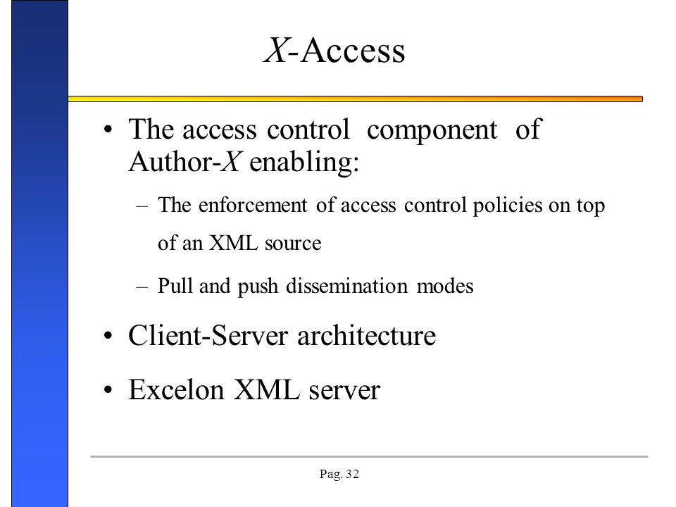 Pag. 32 The access control component of Author-X enabling: –The enforcement of access control policies on top of an XML source –Pull and push dissemin
