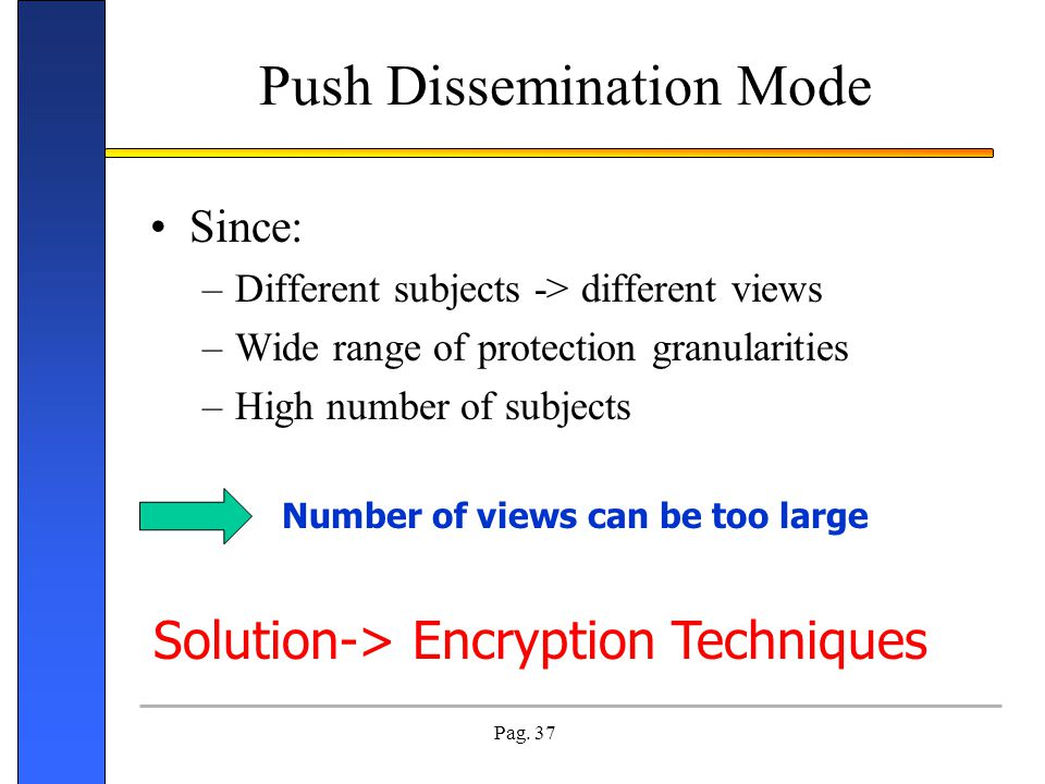Pag. 37 Push Dissemination Mode Since: –Different subjects -> different views –Wide range of protection granularities –High number of subjects Number
