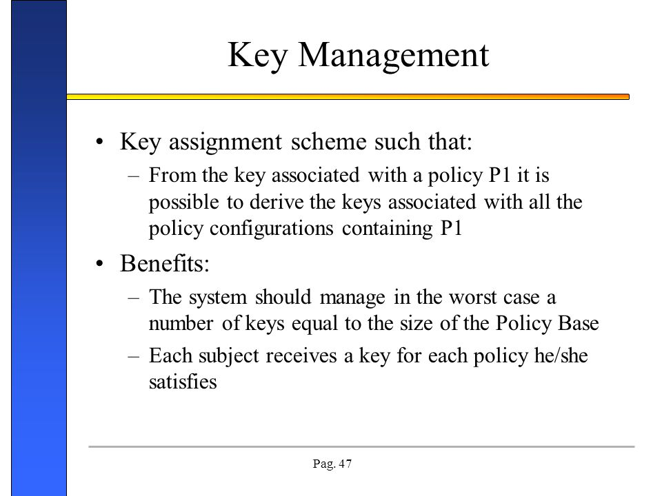 Pag. 47 Key Management Key assignment scheme such that: –From the key associated with a policy P1 it is possible to derive the keys associated with al