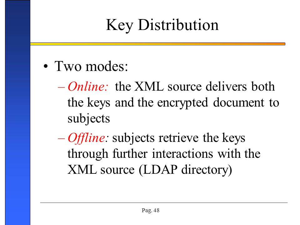 Pag. 48 Key Distribution Two modes: –Online: the XML source delivers both the keys and the encrypted document to subjects –Offline: subjects retrieve