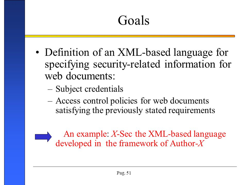 Pag. 51 Goals Definition of an XML-based language for specifying security-related information for web documents: –Subject credentials –Access control