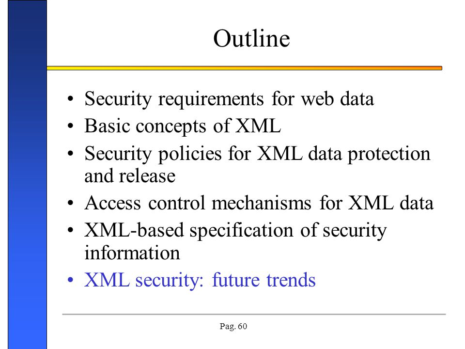 Pag. 60 Outline Security requirements for web data Basic concepts of XML Security policies for XML data protection and release Access control mechanis
