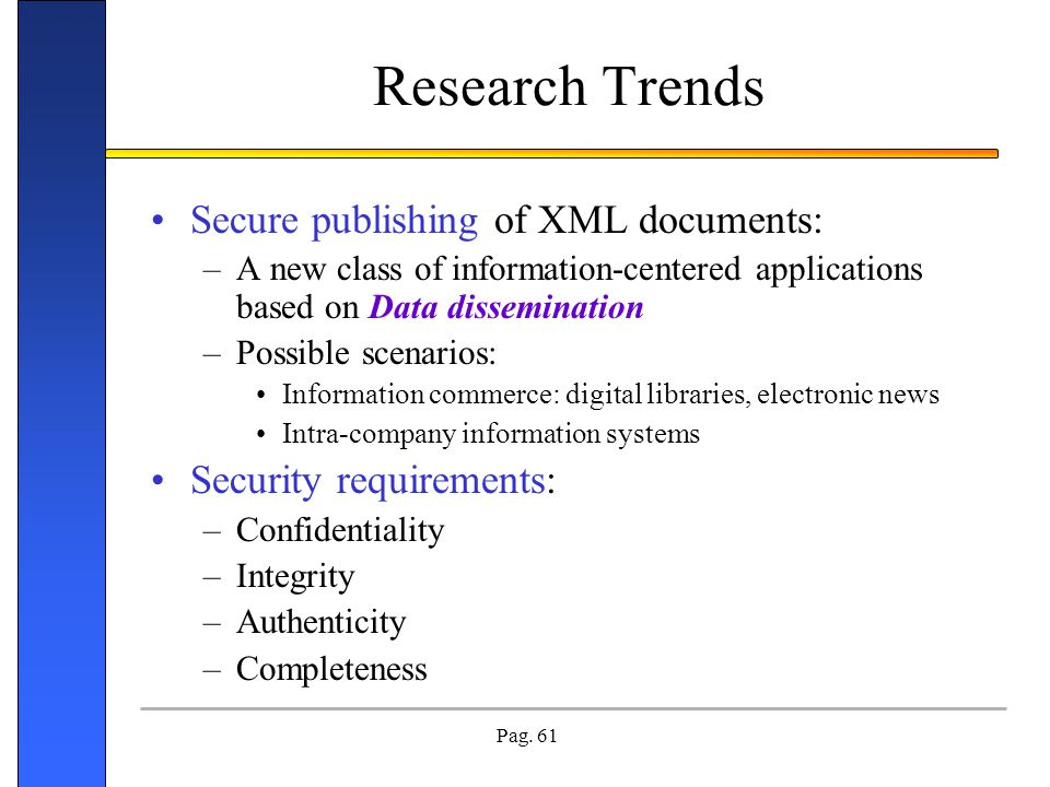 Pag. 61 Research Trends Secure publishing of XML documents: –A new class of information-centered applications based on Data dissemination –Possible sc