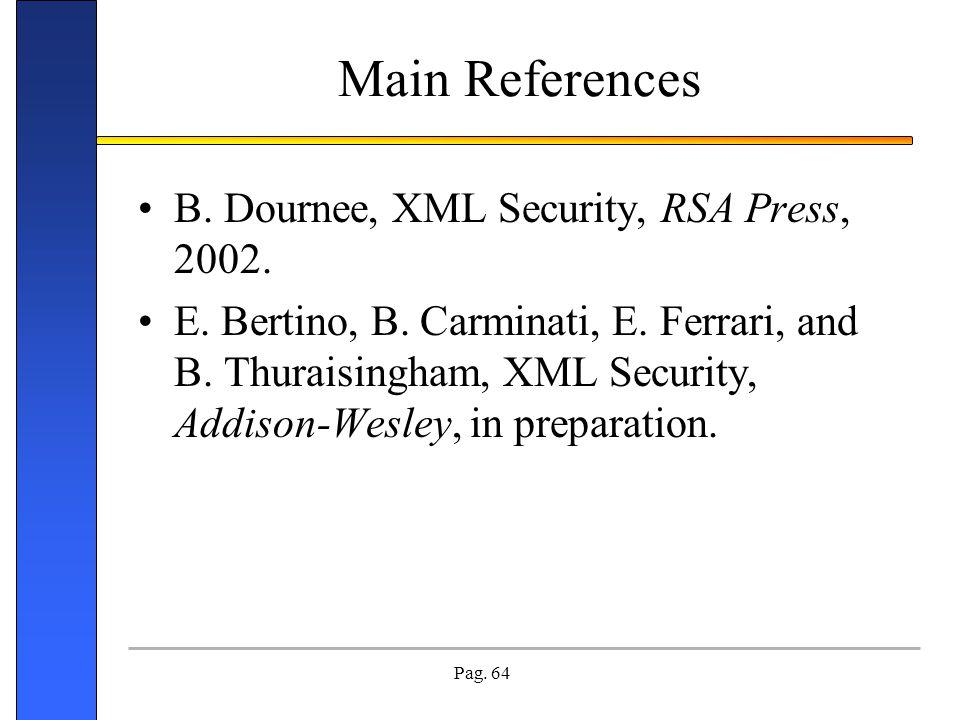 Pag. 64 Main References B. Dournee, XML Security, RSA Press, 2002. E. Bertino, B. Carminati, E. Ferrari, and B. Thuraisingham, XML Security, Addison-W