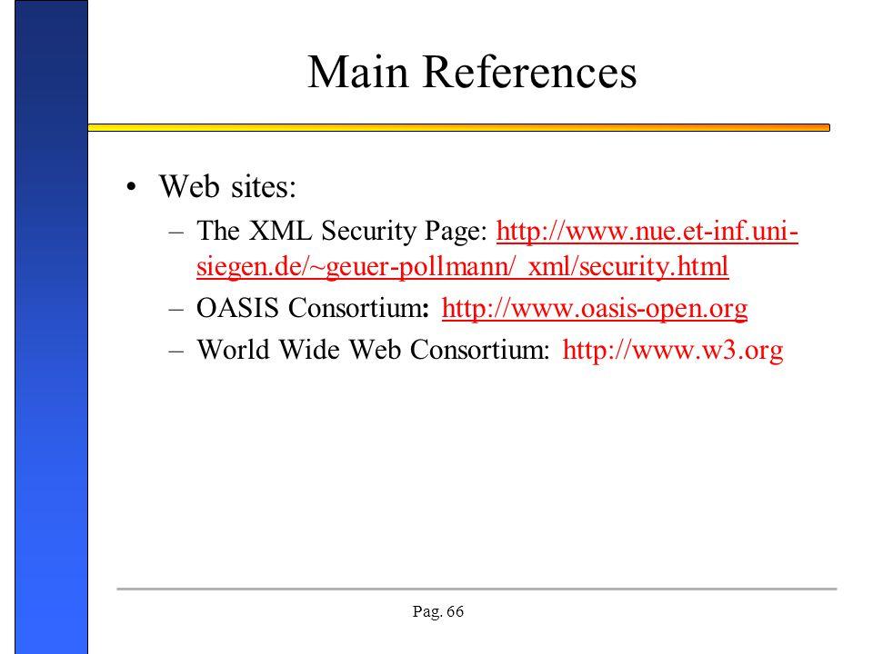 Pag. 66 Main References Web sites: –The XML Security Page: http://www.nue.et-inf.uni- siegen.de/~geuer-pollmann/ xml/security.html –OASIS Consortium: