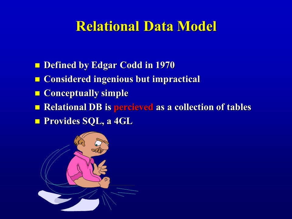 Defined by Edgar Codd in 1970 Defined by Edgar Codd in 1970 Considered ingenious but impractical Considered ingenious but impractical Conceptually simple Conceptually simple Relational DB is percieved as a collection of tables Relational DB is percieved as a collection of tables Provides SQL, a 4GL Provides SQL, a 4GL Relational Data Model