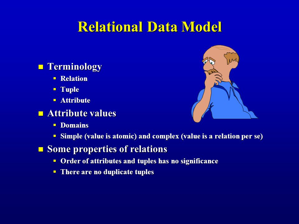 Terminology Terminology  Relation  Tuple  Attribute Attribute values Attribute values  Domains  Simple (value is atomic) and complex (value is a relation per se) Some properties of relations Some properties of relations  Order of attributes and tuples has no significance  There are no duplicate tuples