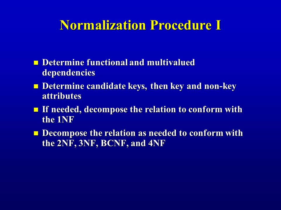 Normalization Procedure I Determine functional and multivalued dependencies Determine functional and multivalued dependencies Determine candidate keys, then key and non-key attributes Determine candidate keys, then key and non-key attributes If needed, decompose the relation to conform with the 1NF If needed, decompose the relation to conform with the 1NF Decompose the relation as needed to conform with the 2NF, 3NF, BCNF, and 4NF Decompose the relation as needed to conform with the 2NF, 3NF, BCNF, and 4NF