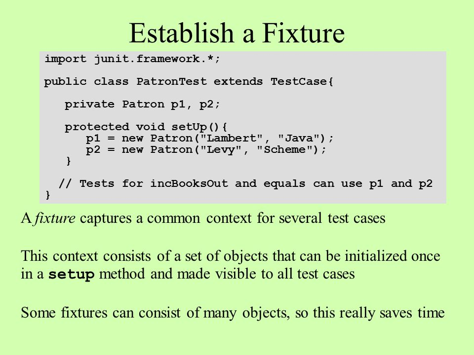 Establish a Fixture import junit.framework.*; public class PatronTest extends TestCase{ private Patron p1, p2; protected void setUp(){ p1 = new Patron