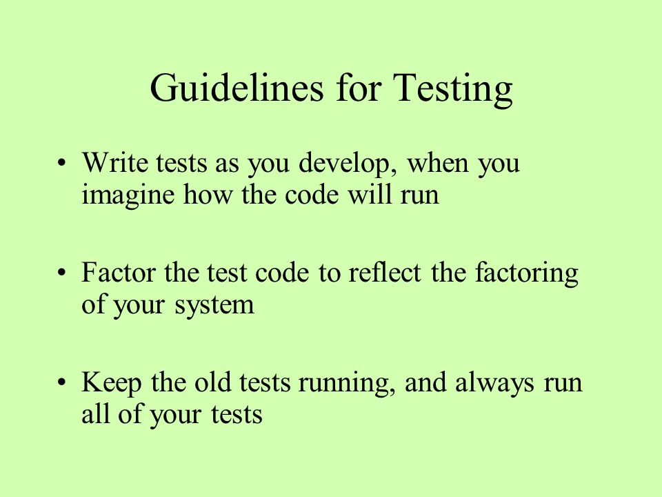 Guidelines for Testing Write tests as you develop, when you imagine how the code will run Factor the test code to reflect the factoring of your system