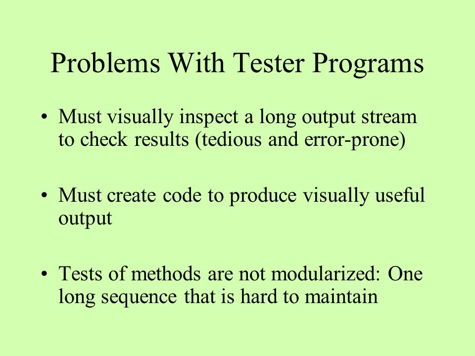 Problems With Tester Programs Must visually inspect a long output stream to check results (tedious and error-prone) Must create code to produce visual