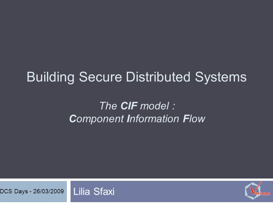 Building Secure Distributed Systems The CIF model : Component Information Flow Lilia Sfaxi DCS Days - 26/03/2009