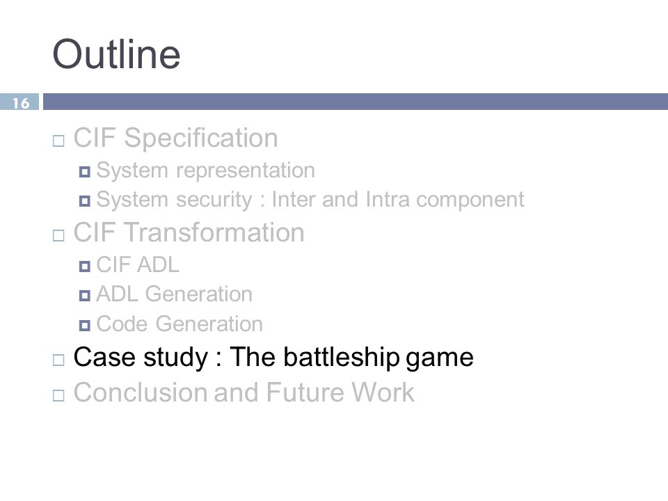 Outline  CIF Specification  System representation  System security : Inter and Intra component  CIF Transformation  CIF ADL  ADL Generation  Code Generation  Case study : The battleship game  Conclusion and Future Work 16