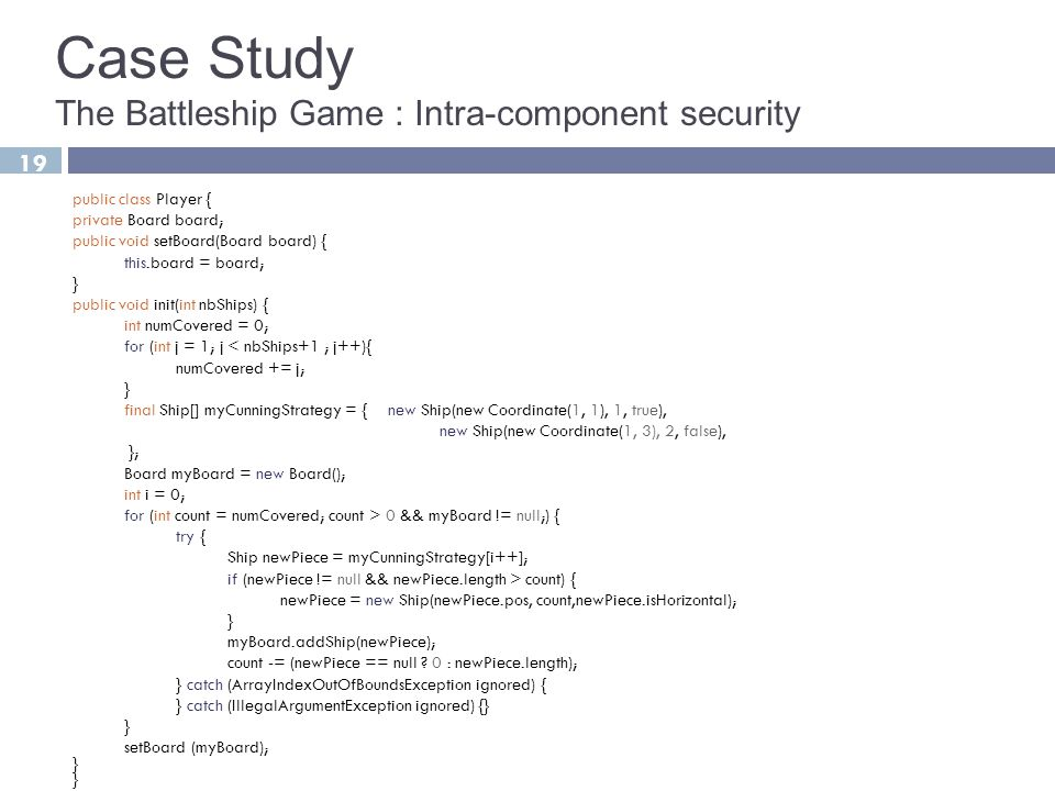 19 Case Study The Battleship Game : Intra-component security public class Player { private Board board; public void setBoard(Board board) { this.board = board; } public void init(int nbShips) { int numCovered = 0; for (int j = 1; j < nbShips+1 ; j++){ numCovered += j; } final Ship[] myCunningStrategy = { new Ship(new Coordinate(1, 1), 1, true), new Ship(new Coordinate(1, 3), 2, false), }; Board myBoard = new Board(); int i = 0; for (int count = numCovered; count > 0 && myBoard != null;) { try { Ship newPiece = myCunningStrategy[i++]; if (newPiece != null && newPiece.length > count) { newPiece = new Ship(newPiece.pos, count,newPiece.isHorizontal); } myBoard.addShip(newPiece); count -= (newPiece == null .