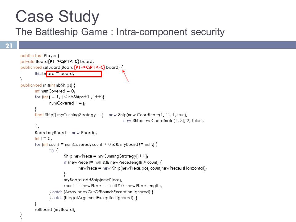 21 Case Study The Battleship Game : Intra-component security public class Player { private Board{P1->C;P1<-C} board; public void setBoard(Board{P1->C;P1<-C} board) { this.board = board; } public void init(int nbShips) { int numCovered = 0; for (int j = 1; j < nbShips+1 ; j++){ numCovered += j; } final Ship[] myCunningStrategy = { new Ship(new Coordinate(1, 1), 1, true), new Ship(new Coordinate(1, 3), 2, false), }; Board myBoard = new Board(); int i = 0; for (int count = numCovered; count > 0 && myBoard != null;) { try { Ship newPiece = myCunningStrategy[i++]; if (newPiece != null && newPiece.length > count) { newPiece = new Ship(newPiece.pos, count,newPiece.isHorizontal); } myBoard.addShip(newPiece); count -= (newPiece == null .