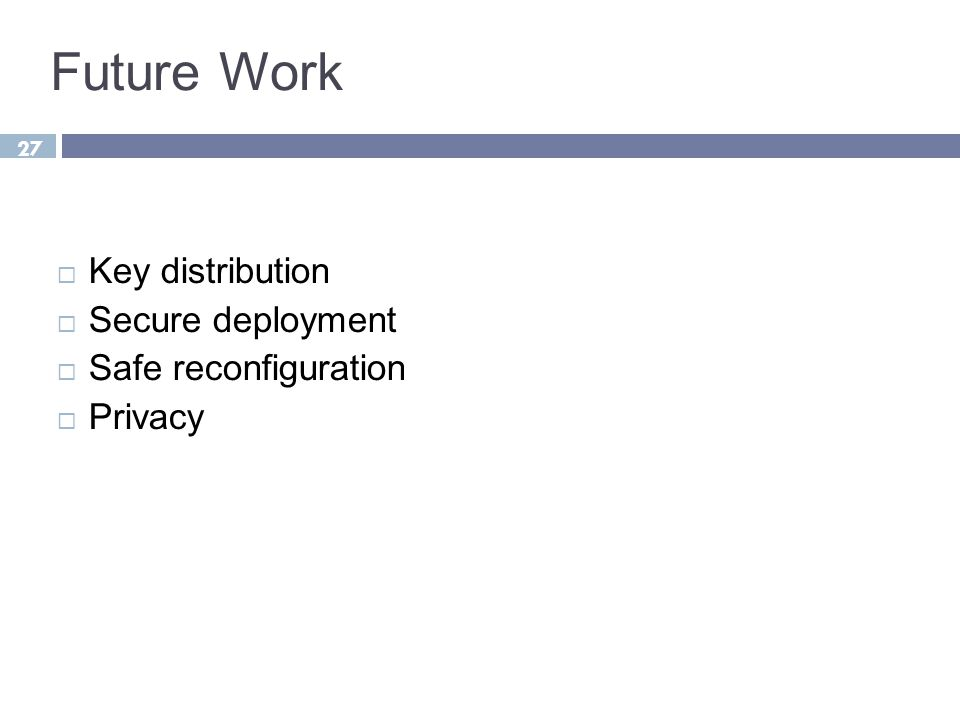 27 Future Work  Key distribution  Secure deployment  Safe reconfiguration  Privacy