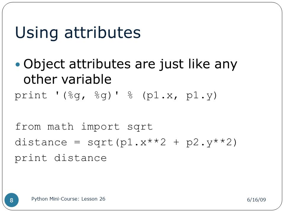 Using attributes Object attributes are just like any other variable print (%g, %g) % (p1.x, p1.y) from math import sqrt distance = sqrt(p1.x**2 + p2.y**2) print distance 6/16/09 Python Mini-Course: Lesson 26 8