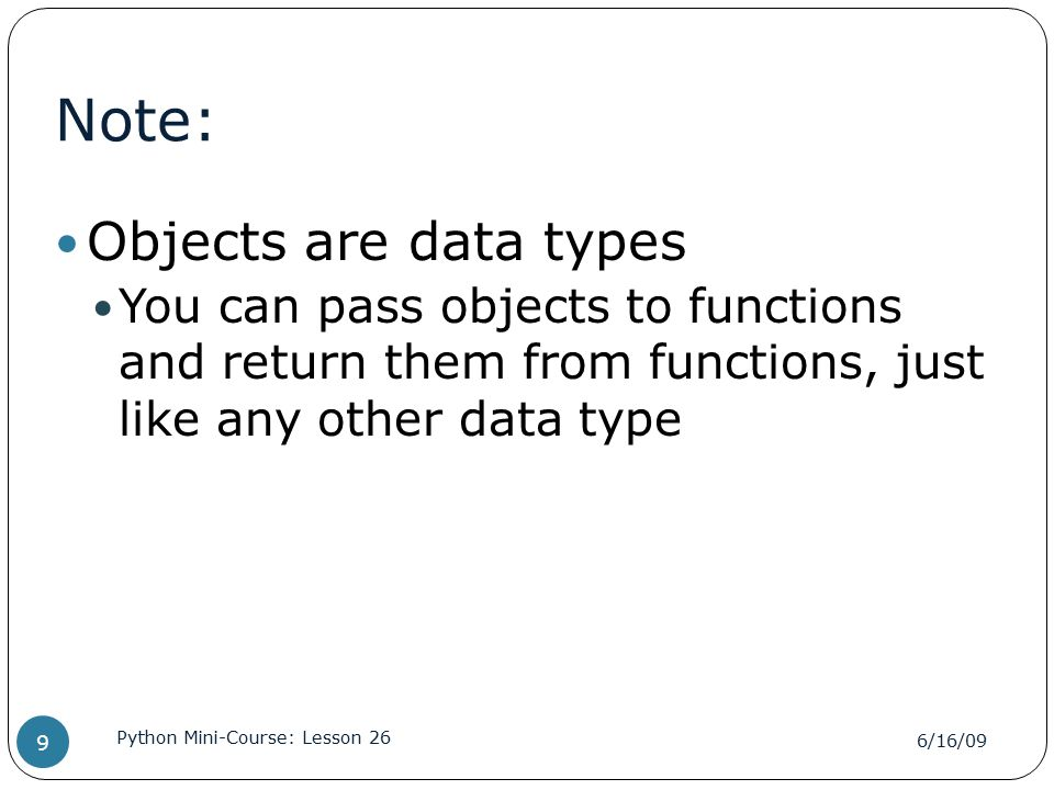 Note: Objects are data types You can pass objects to functions and return them from functions, just like any other data type 6/16/09 Python Mini-Course: Lesson 26 9