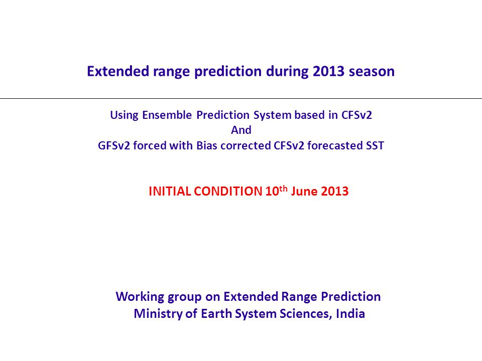 Extended range prediction during 2013 season Using Ensemble Prediction System based in CFSv2 And GFSv2 forced with Bias corrected CFSv2 forecasted SST Working group on Extended Range Prediction Ministry of Earth System Sciences, India INITIAL CONDITION 10 th June 2013