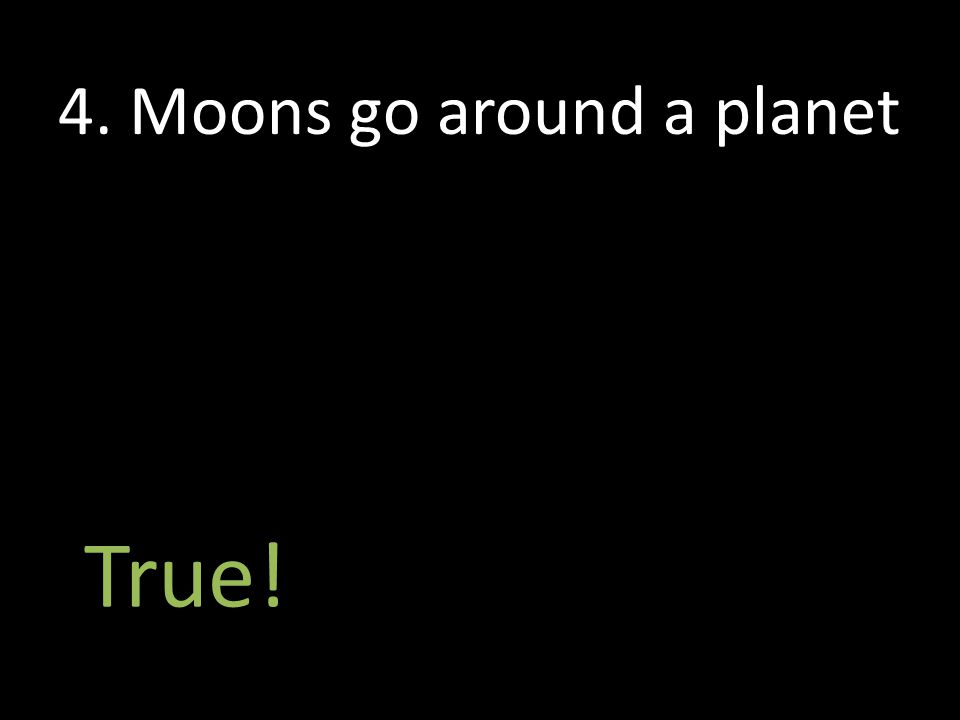 True! 4. Moons go around a planet