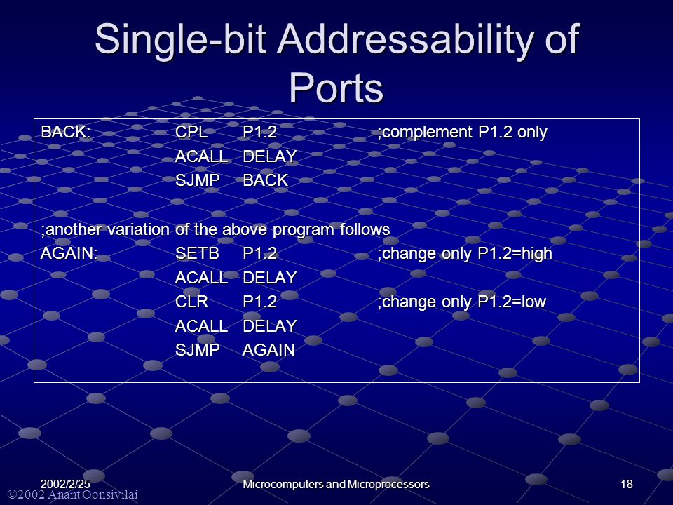  2002 Anant Oonsivilai 182002/2/25Microcomputers and Microprocessors Single-bit Addressability of Ports BACK:CPLP1.2;complement P1.2 only ACALLDELAY SJMPBACK ;another variation of the above program follows AGAIN:SETBP1.2;change only P1.2=high ACALLDELAY CLRP1.2;change only P1.2=low ACALLDELAY SJMPAGAIN