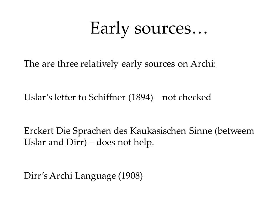 Early sources… The are three relatively early sources on Archi: Uslar's letter to Schiffner (1894) – not checked Erckert Die Sprachen des Kaukasischen Sinne (betweem Uslar and Dirr) – does not help.