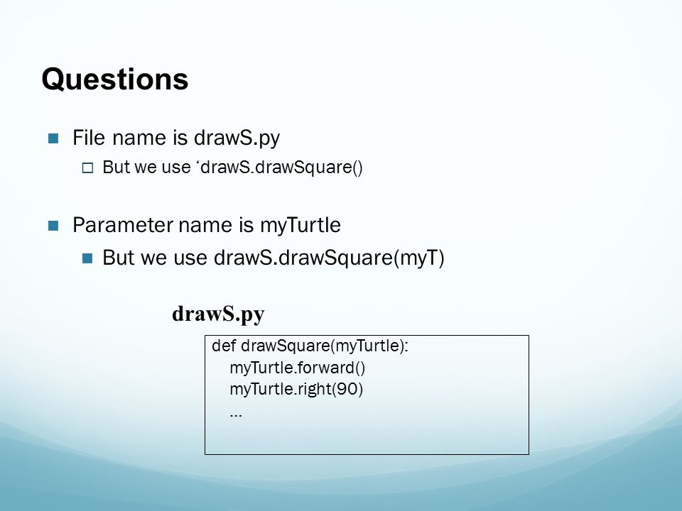 Questions File name is drawS.py  But we use 'drawS.drawSquare() Parameter name is myTurtle But we use drawS.drawSquare(myT) def drawSquare(myTurtle): myTurtle.forward() myTurtle.right(90) … drawS.py